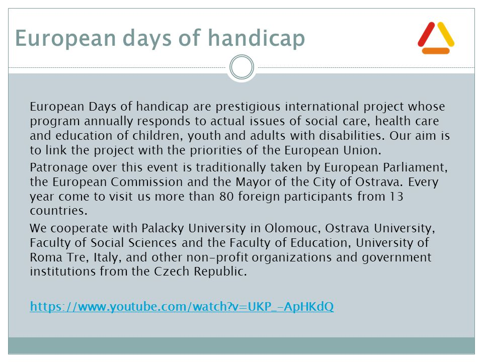 European days of handicap European Days of handicap are prestigious international project whose program annually responds to actual issues of social care, health care and education of children, youth and adults with disabilities.