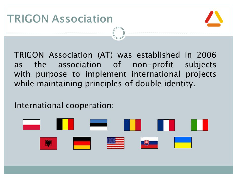 TRIGON Association TRIGON Association (AT) was established in 2006 as the association of non-profit subjects with purpose to implement international projects while maintaining principles of double identity.