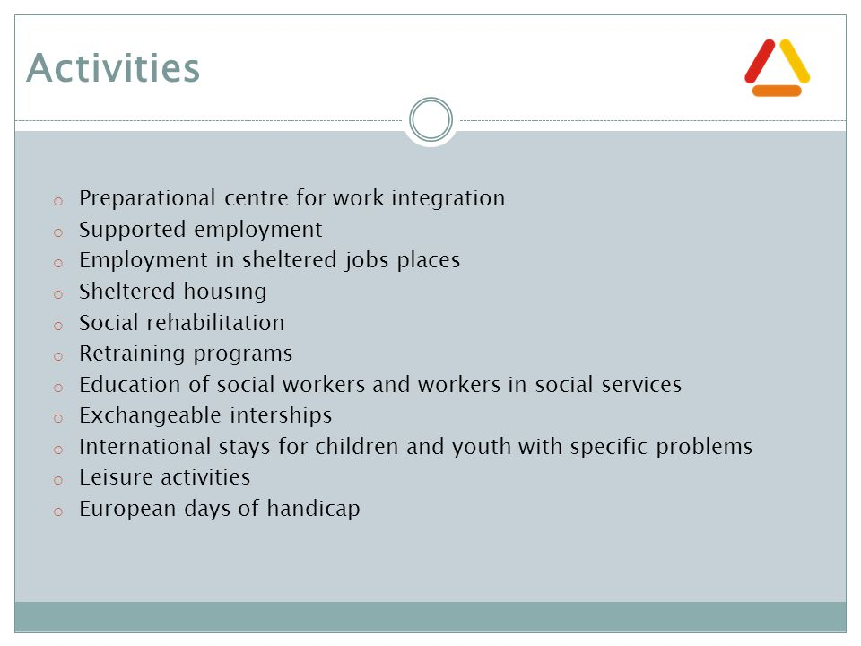 o Preparational centre for work integration o Supported employment o Employment in sheltered jobs places o Sheltered housing o Social rehabilitation o Retraining programs o Education of social workers and workers in social services o Exchangeable interships o International stays for children and youth with specific problems o Leisure activities o European days of handicap Activities