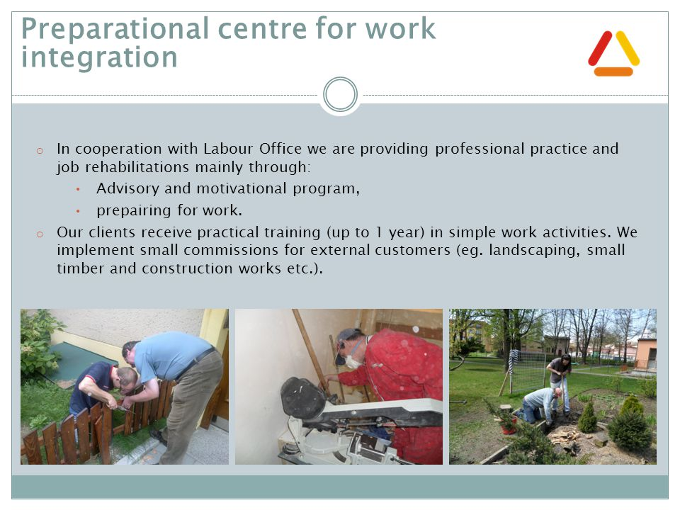 o In cooperation with Labour Office we are providing professional practice and job rehabilitations mainly through: Advisory and motivational program, prepairing for work.