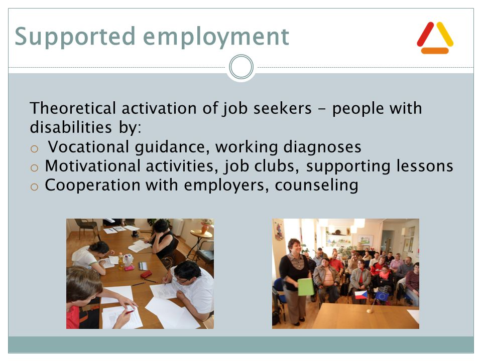 Theoretical activation of job seekers - people with disabilities by: o Vocational guidance, working diagnoses o Motivational activities, job clubs, supporting lessons o Cooperation with employers, counseling Supported employment
