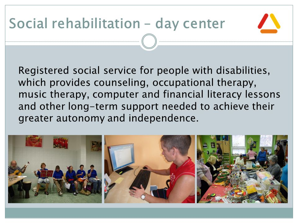 Registered social service for people with disabilities, which provides counseling, occupational therapy, music therapy, computer and financial literacy lessons and other long-term support needed to achieve their greater autonomy and independence.