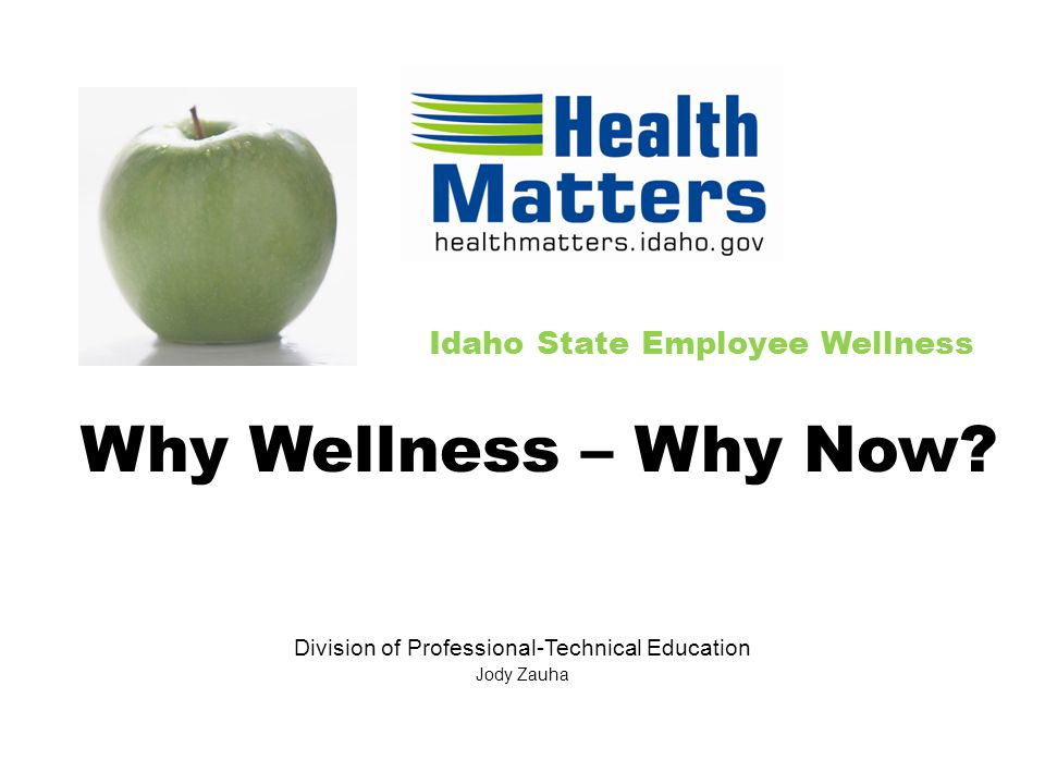 Idaho State Employee Wellness Division of Professional-Technical Education Jody Zauha Why Wellness – Why Now