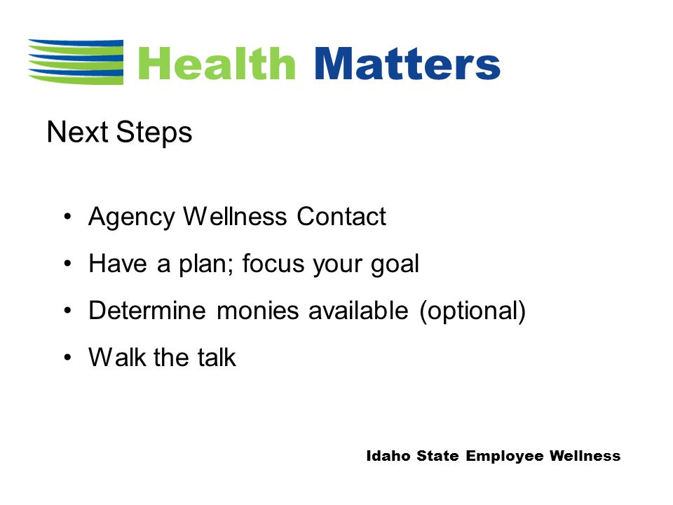 Agency Wellness Contact Have a plan; focus your goal Determine monies available (optional) Walk the talk Next Steps Health Matters Idaho State Employee Wellness