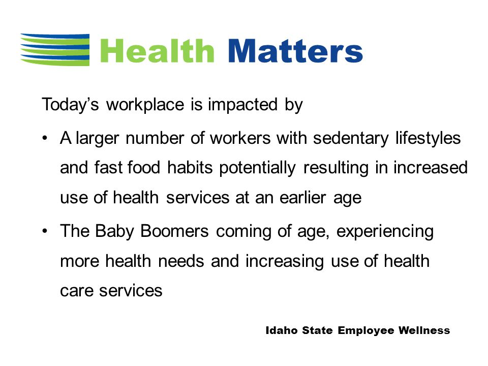 Today's workplace is impacted by A larger number of workers with sedentary lifestyles and fast food habits potentially resulting in increased use of health services at an earlier age The Baby Boomers coming of age, experiencing more health needs and increasing use of health care services Idaho State Employee Wellness Health Matters