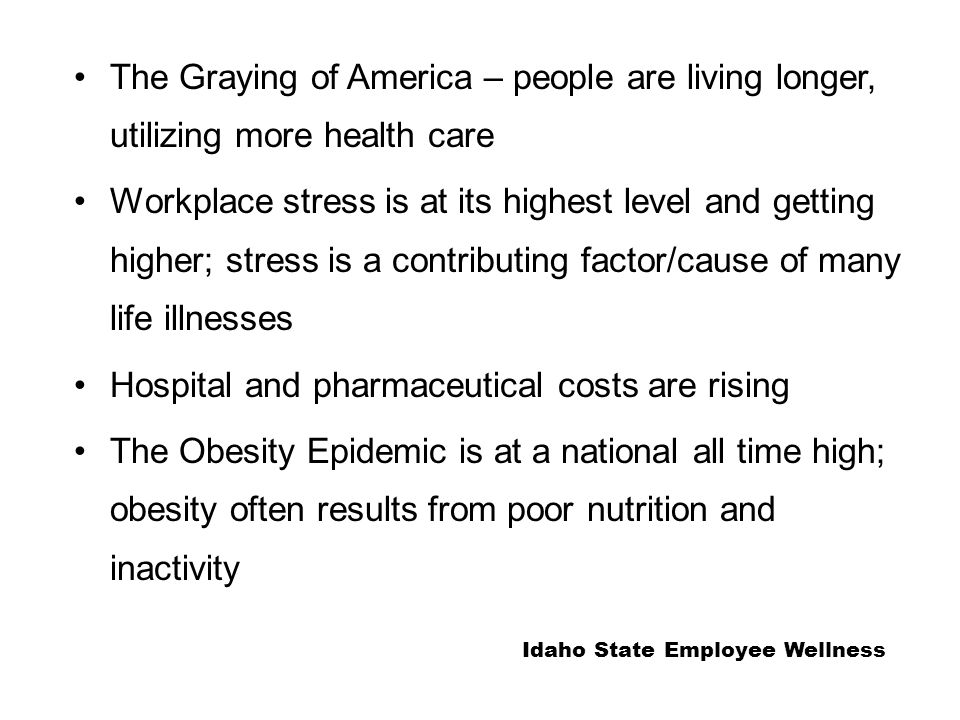 The Graying of America – people are living longer, utilizing more health care Workplace stress is at its highest level and getting higher; stress is a contributing factor/cause of many life illnesses Hospital and pharmaceutical costs are rising The Obesity Epidemic is at a national all time high; obesity often results from poor nutrition and inactivity Idaho State Employee Wellness