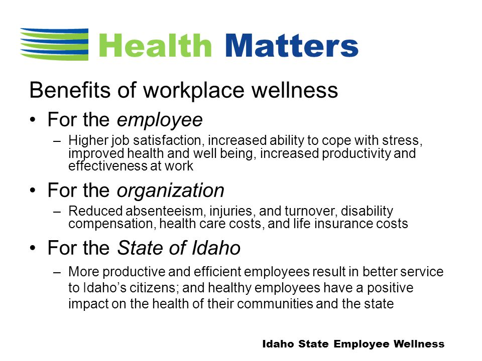 Benefits of workplace wellness For the employee –Higher job satisfaction, increased ability to cope with stress, improved health and well being, increased productivity and effectiveness at work For the organization –Reduced absenteeism, injuries, and turnover, disability compensation, health care costs, and life insurance costs For the State of Idaho –More productive and efficient employees result in better service to Idaho's citizens; and healthy employees have a positive impact on the health of their communities and the state Idaho State Employee Wellness Health Matters