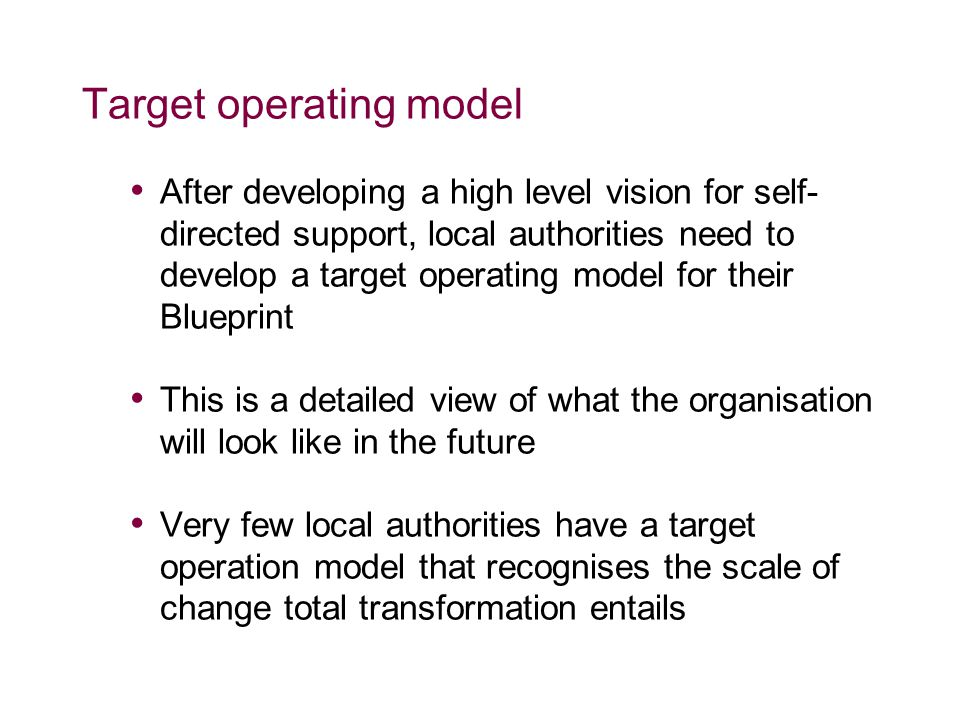 Target operating model After developing a high level vision for self- directed support, local authorities need to develop a target operating model for their Blueprint This is a detailed view of what the organisation will look like in the future Very few local authorities have a target operation model that recognises the scale of change total transformation entails
