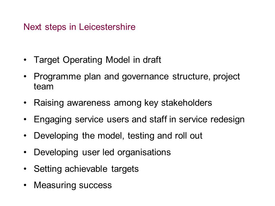 Next steps in Leicestershire Target Operating Model in draft Programme plan and governance structure, project team Raising awareness among key stakeholders Engaging service users and staff in service redesign Developing the model, testing and roll out Developing user led organisations Setting achievable targets Measuring success