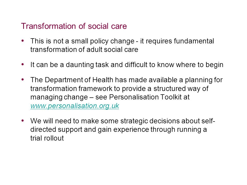 Transformation of social care This is not a small policy change - it requires fundamental transformation of adult social care It can be a daunting task and difficult to know where to begin The Department of Health has made available a planning for transformation framework to provide a structured way of managing change – see Personalisation Toolkit at     We will need to make some strategic decisions about self- directed support and gain experience through running a trial rollout