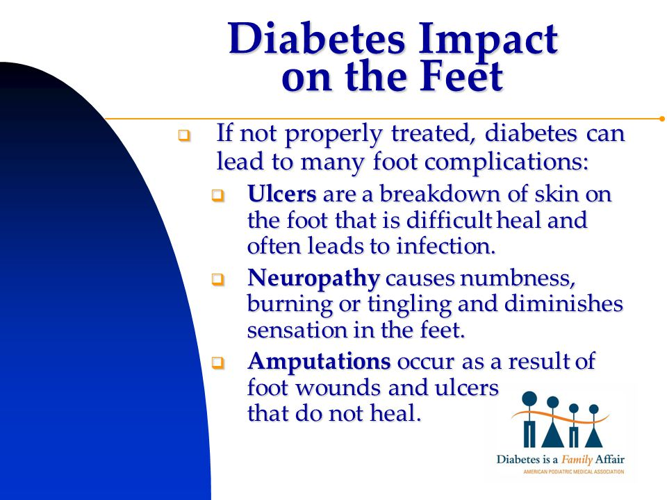Diabetes Impact on the Feet  If not properly treated, diabetes can lead to many foot complications:  Ulcers are a breakdown of skin on the foot that is difficult heal and often leads to infection.