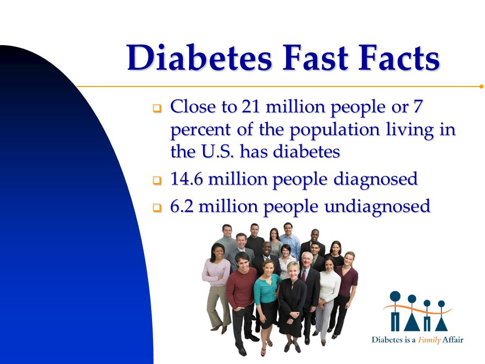 Diabetes Fast Facts  Close to 21 million people or 7 percent of the population living in the U.S.