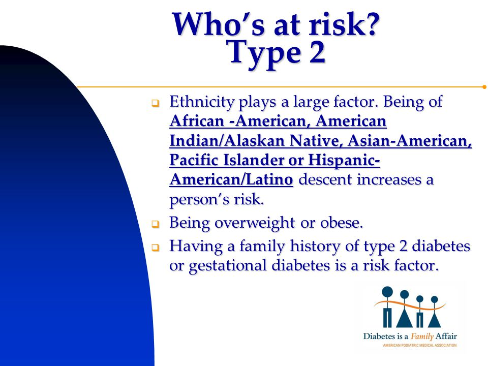 Who's at risk. Type 2  Ethnicity plays a large factor.