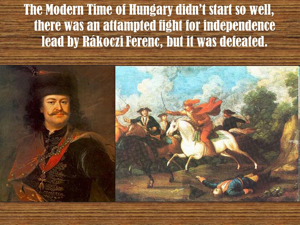 The Modern Time of Hungary didn't start so well, there was an attampted fight for independence lead by Rákoczi Ferenc, but it was defeated.