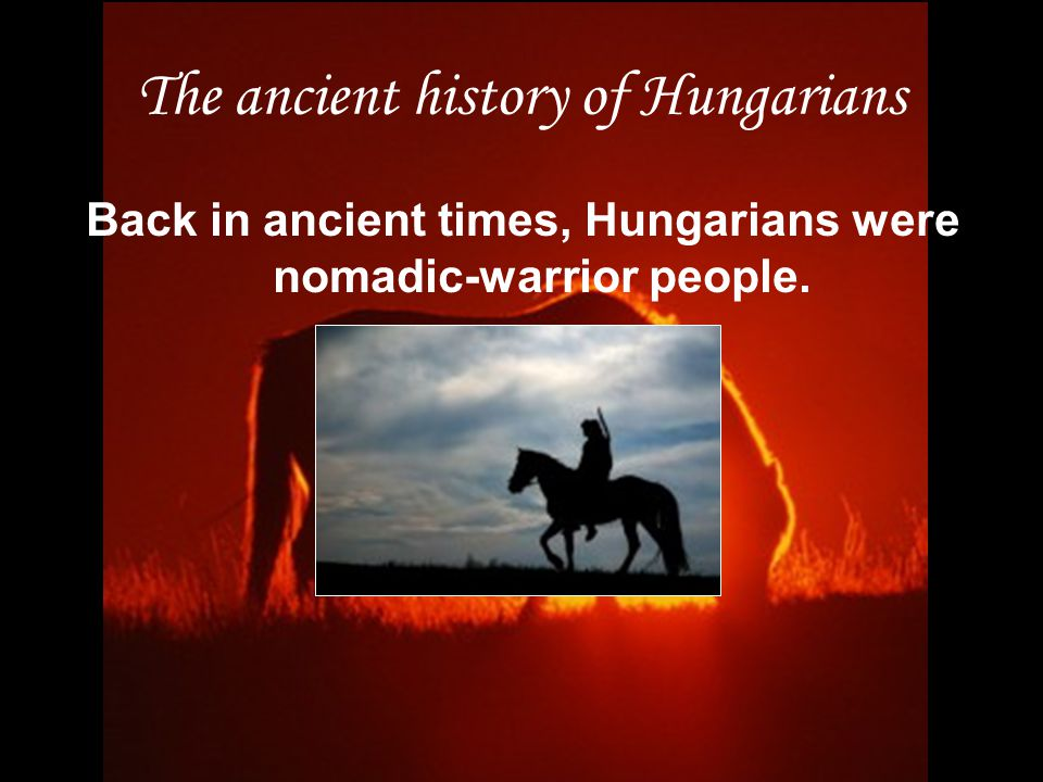 The ancient history of Hungarians Back in ancient times, Hungarians were nomadic-warrior people.