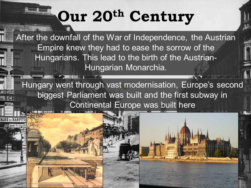 Our 20 th Century After the downfall of the War of Independence, the Austrian Empire knew they had to ease the sorrow of the Hungarians.