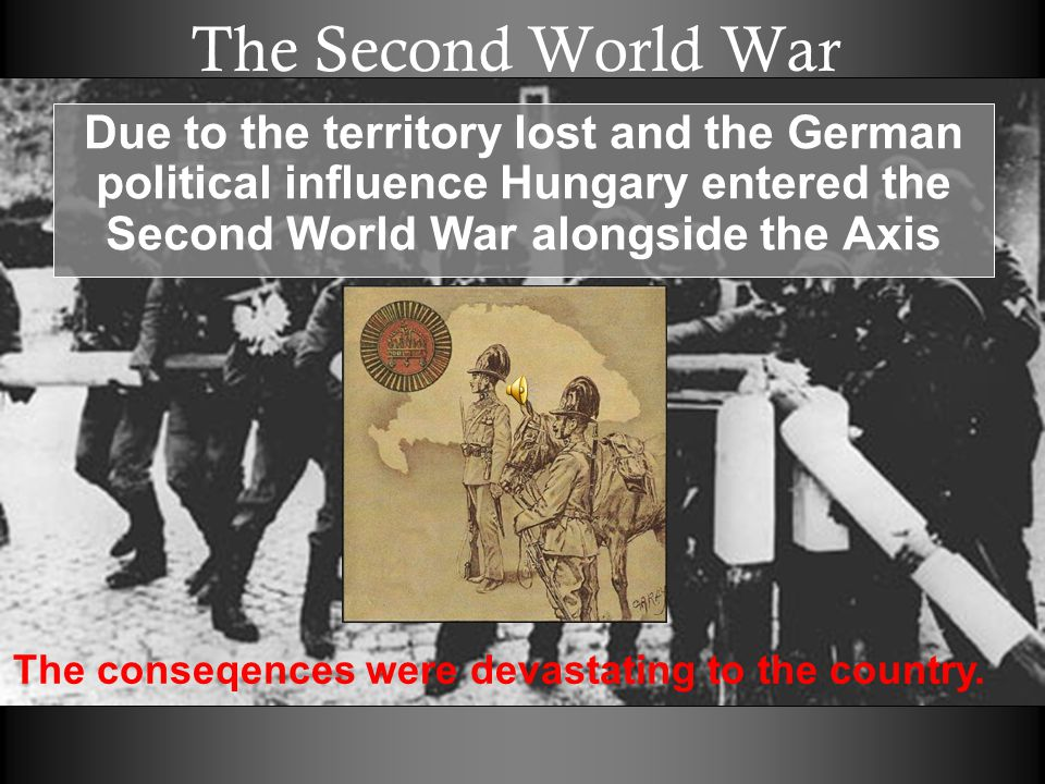 The Second World War Due to the territory lost and the German political influence Hungary entered the Second World War alongside the Axis The conseqences were devastating to the country.