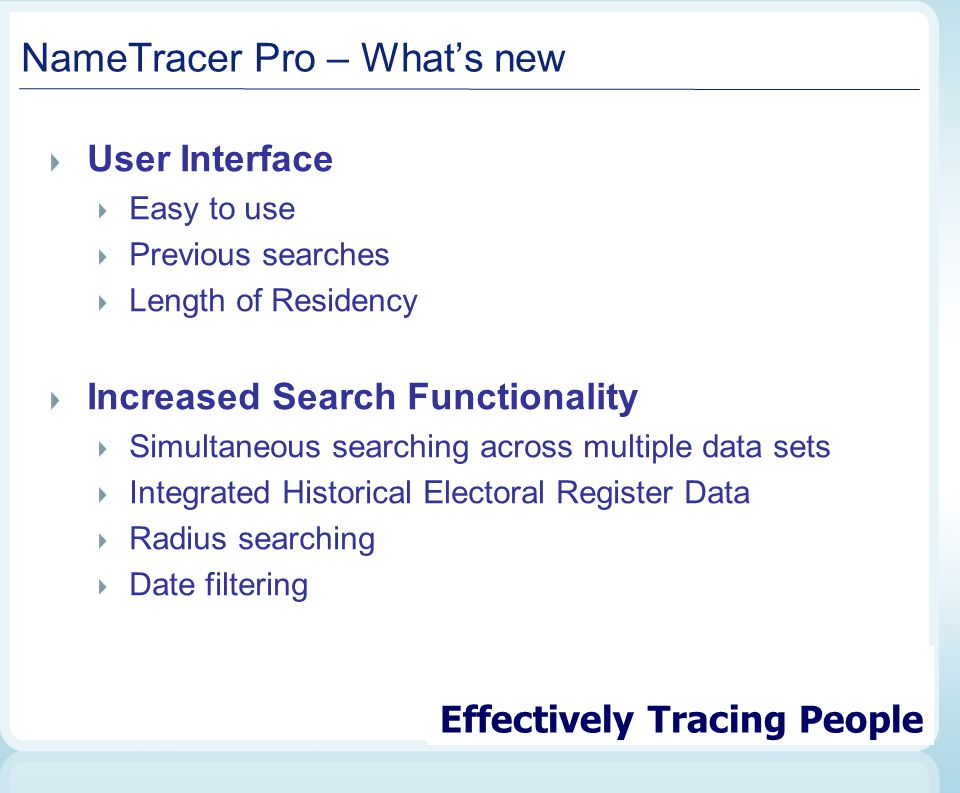 NameTracer Pro – What's new User Interface Easy to use Previous searches Length of Residency Increased Search Functionality Simultaneous searching across multiple data sets Integrated Historical Electoral Register Data Radius searching Date filtering Effectively Tracing People