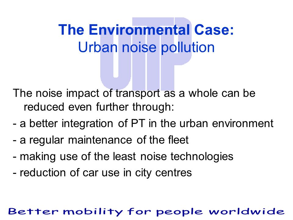 The Environmental Case: Urban noise pollution The noise impact of transport as a whole can be reduced even further through: - a better integration of PT in the urban environment - a regular maintenance of the fleet - making use of the least noise technologies - reduction of car use in city centres