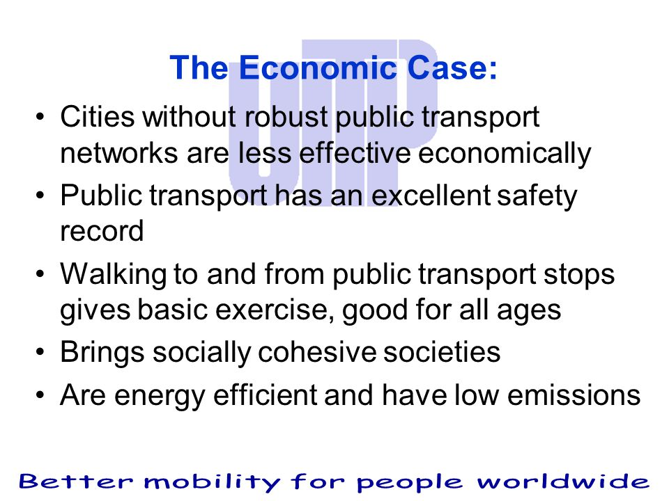 The Economic Case: Cities without robust public transport networks are less effective economically Public transport has an excellent safety record Walking to and from public transport stops gives basic exercise, good for all ages Brings socially cohesive societies Are energy efficient and have low emissions
