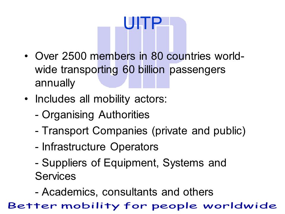 UITP Over 2500 members in 80 countries world- wide transporting 60 billion passengers annually Includes all mobility actors: - Organising Authorities - Transport Companies (private and public) - Infrastructure Operators - Suppliers of Equipment, Systems and Services - Academics, consultants and others