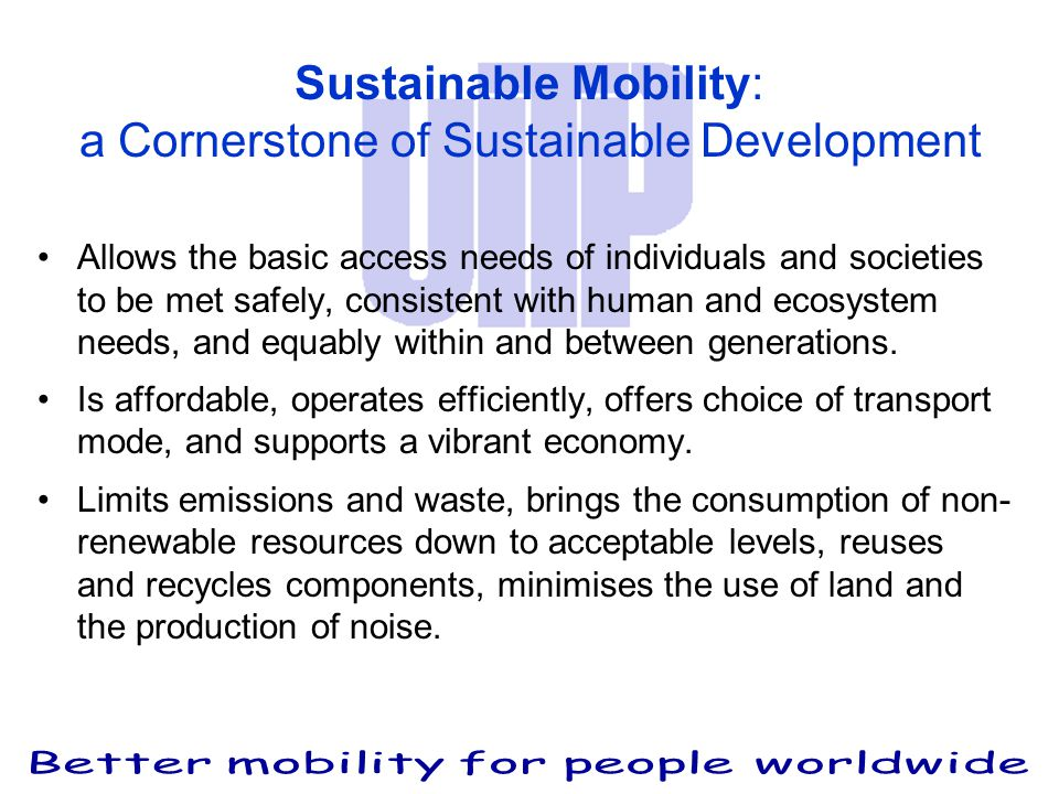 Sustainable Mobility: a Cornerstone of Sustainable Development Allows the basic access needs of individuals and societies to be met safely, consistent with human and ecosystem needs, and equably within and between generations.
