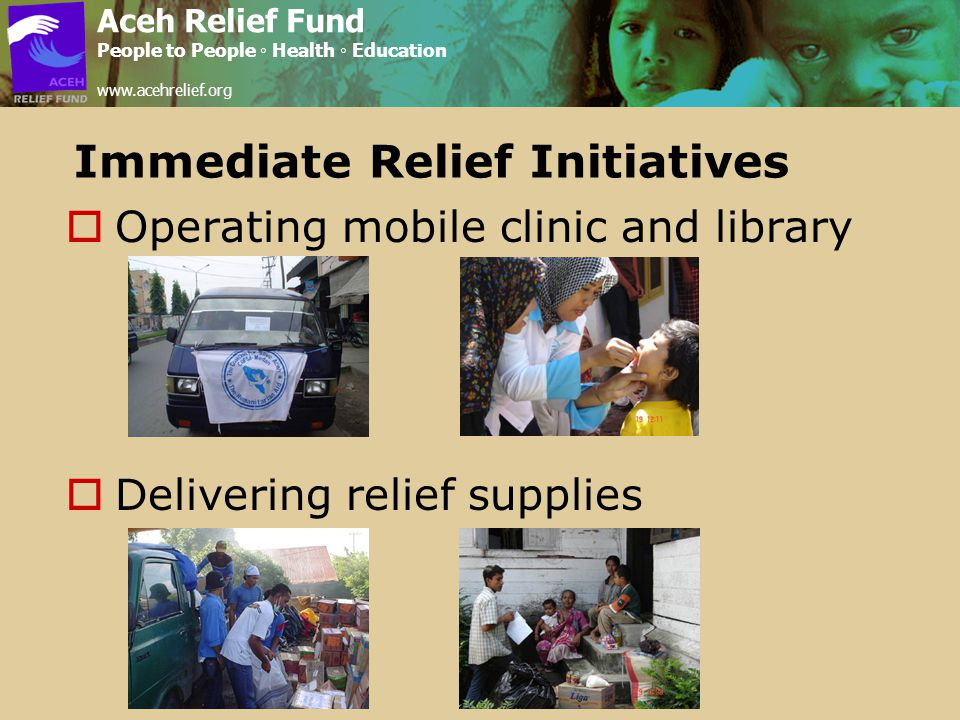 Immediate Relief Initiatives  Operating mobile clinic and library  Delivering relief supplies Aceh Relief Fund People to People ◦ Health ◦ Education www.acehrelief.org