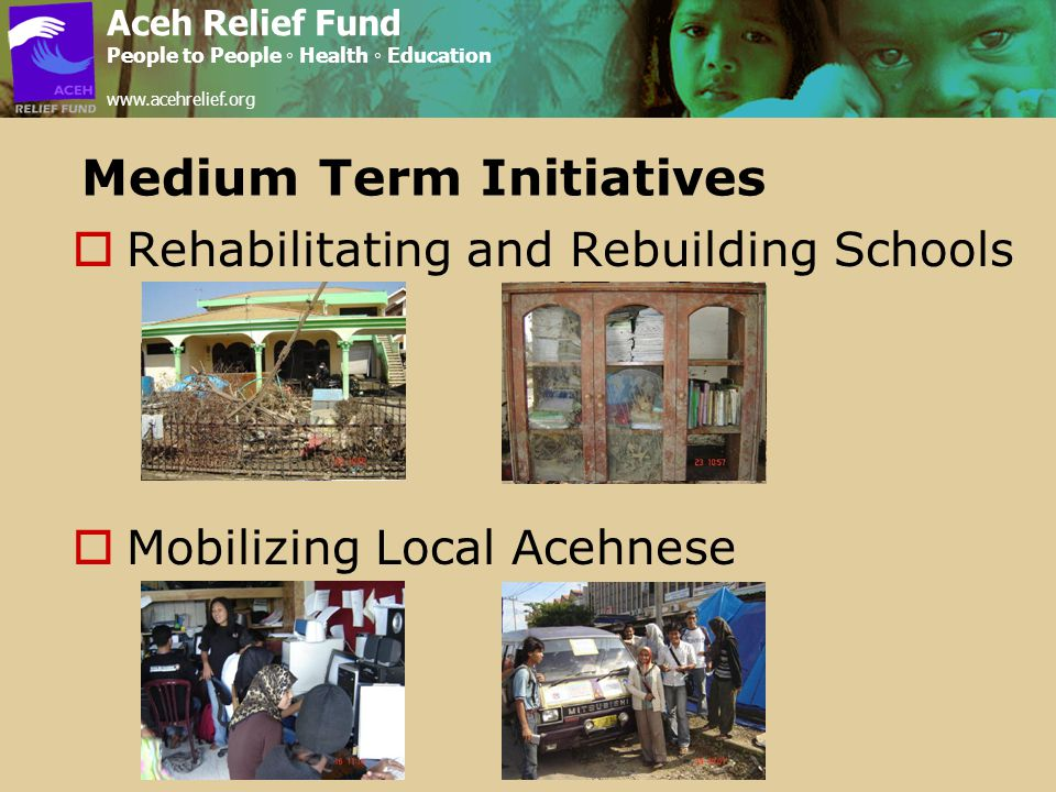 Medium Term Initiatives  Rehabilitating and Rebuilding Schools  Mobilizing Local Acehnese Aceh Relief Fund People to People ◦ Health ◦ Education www.acehrelief.org