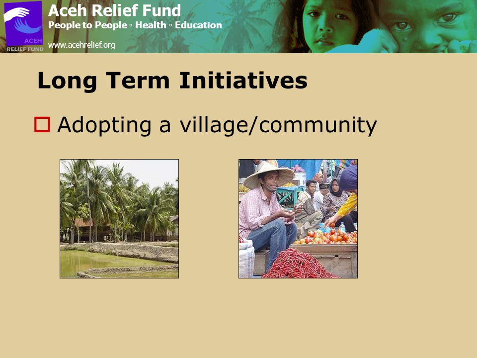 Long Term Initiatives  Adopting a village/community Aceh Relief Fund People to People ◦ Health ◦ Education www.acehrelief.org