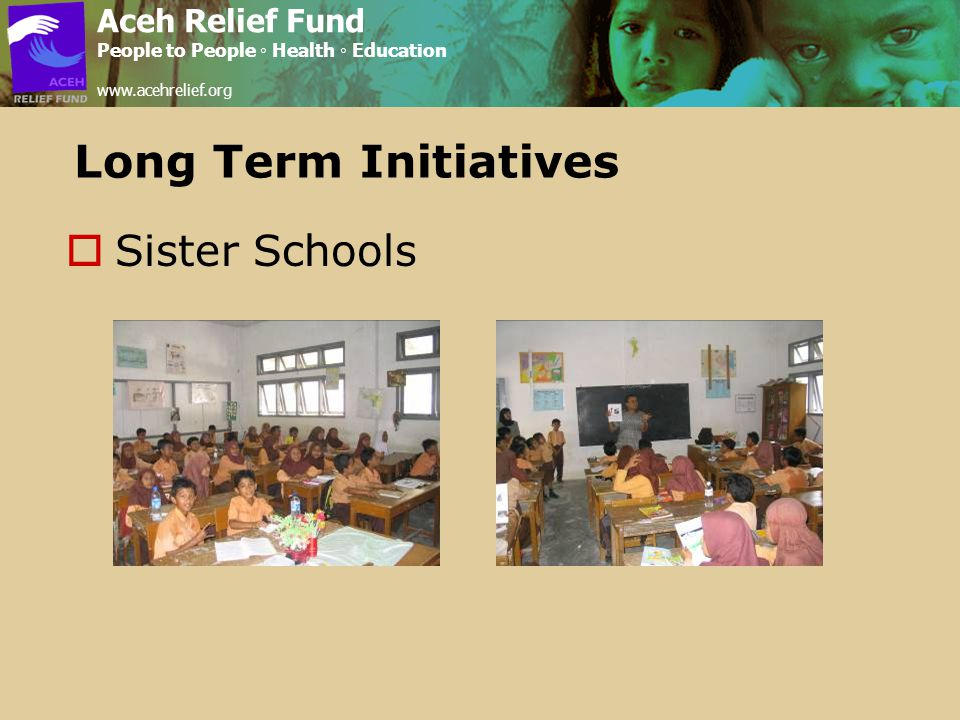 Long Term Initiatives  Sister Schools Aceh Relief Fund People to People ◦ Health ◦ Education www.acehrelief.org