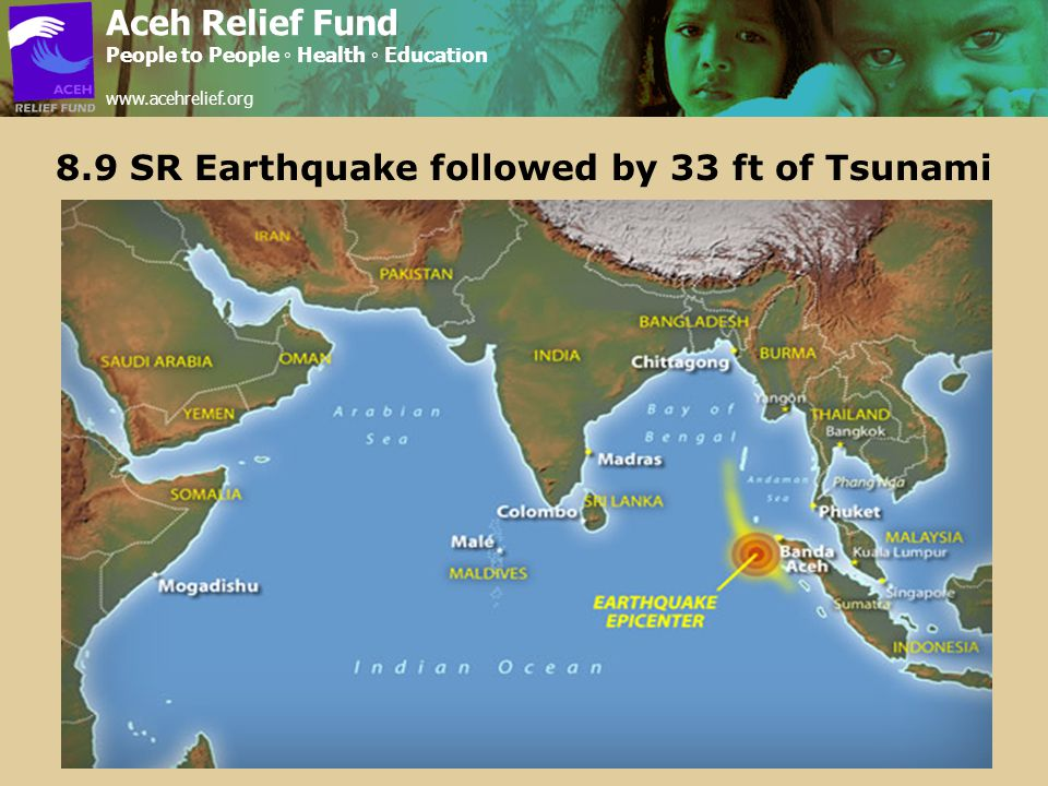 8.9 SR Earthquake followed by 33 ft of Tsunami Aceh Relief Fund People to People ◦ Health ◦ Education www.acehrelief.org