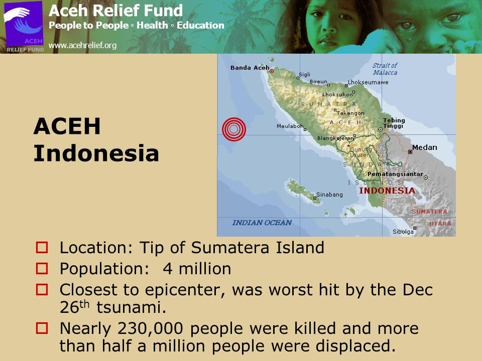 ACEH Indonesia  Location: Tip of Sumatera Island  Population: 4 million  Closest to epicenter, was worst hit by the Dec 26 th tsunami.