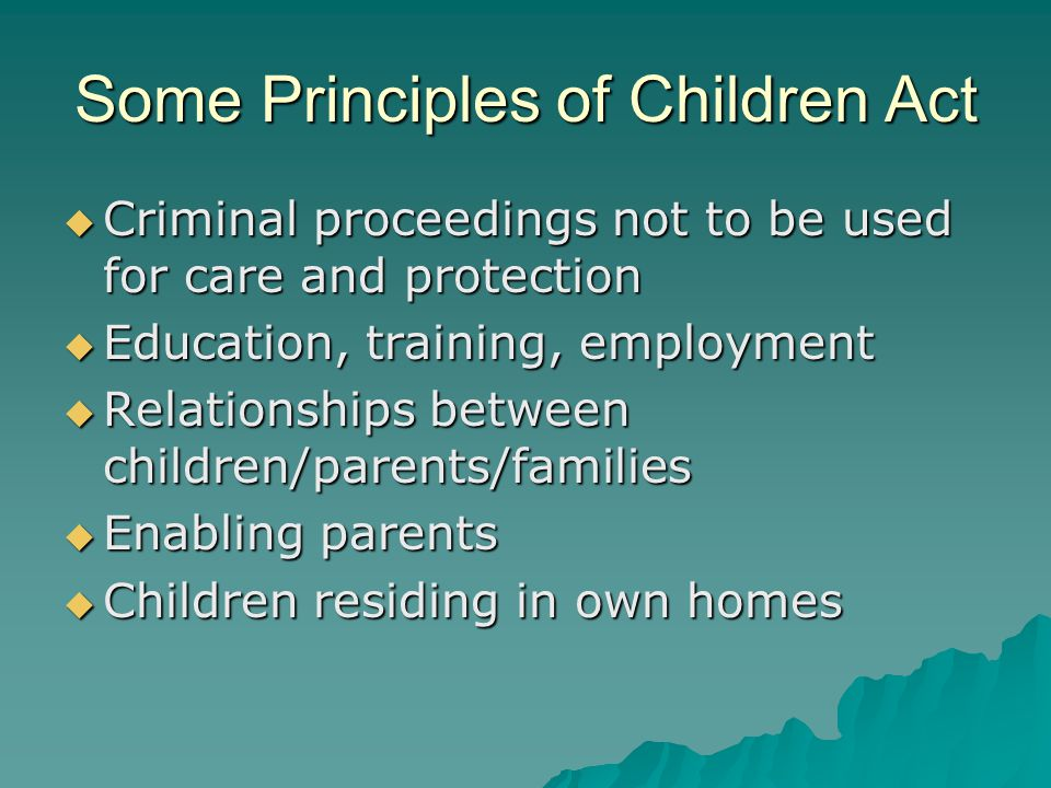 Some Principles of Children Act  Criminal proceedings not to be used for care and protection  Education, training, employment  Relationships between children/parents/families  Enabling parents  Children residing in own homes