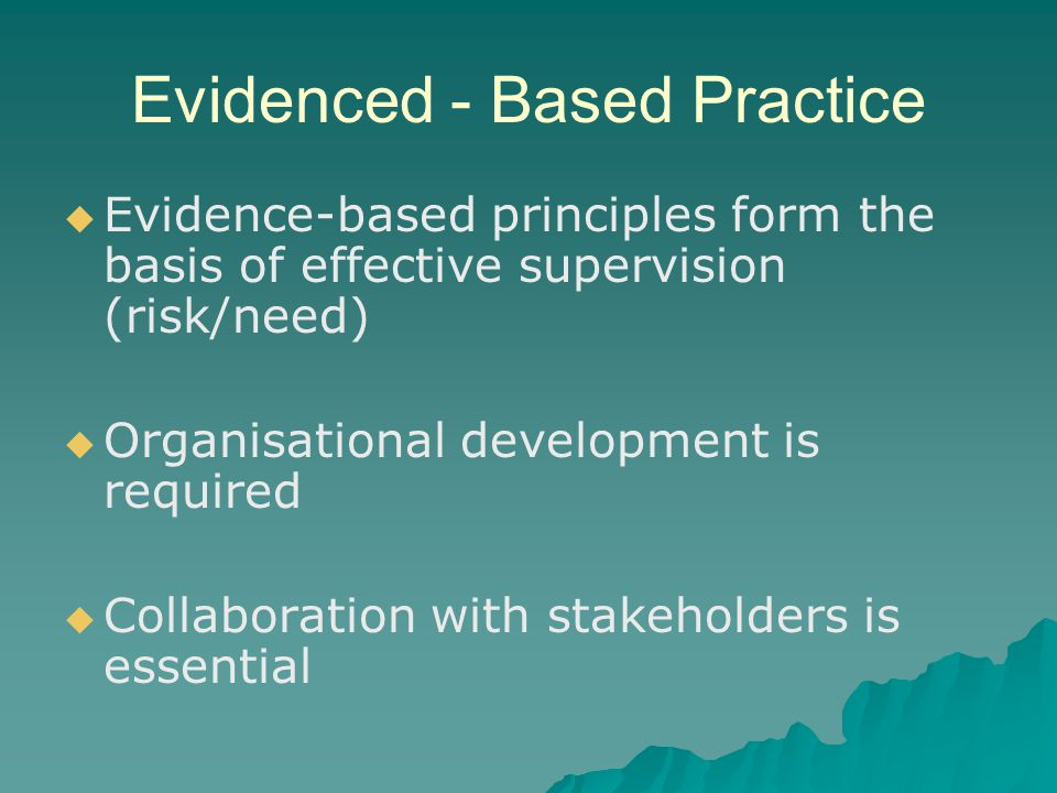 Evidenced - Based Practice   Evidence-based principles form the basis of effective supervision (risk/need)   Organisational development is required   Collaboration with stakeholders is essential