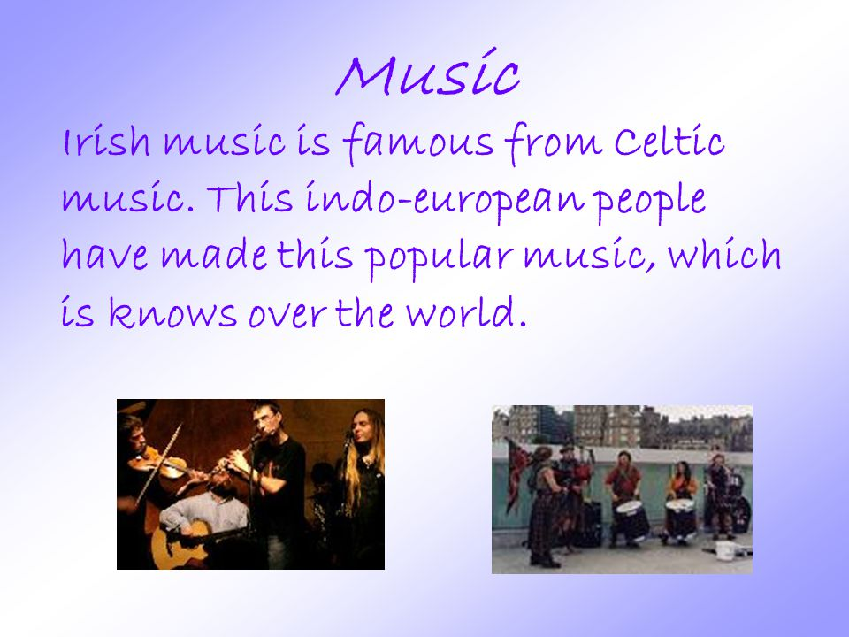 Music Irish music is famous from Celtic music.