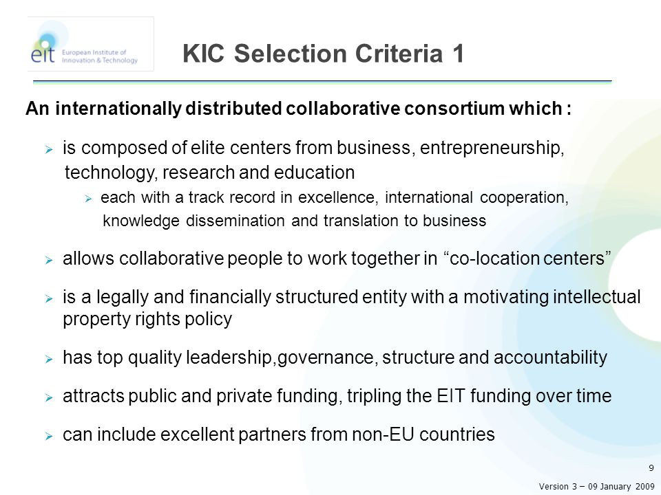 An internationally distributed collaborative consortium which :  is composed of elite centers from business, entrepreneurship, technology, research and education  each with a track record in excellence, international cooperation, knowledge dissemination and translation to business  allows collaborative people to work together in co-location centers  is a legally and financially structured entity with a motivating intellectual property rights policy  has top quality leadership,governance, structure and accountability  attracts public and private funding, tripling the EIT funding over time  can include excellent partners from non-EU countries 9 KIC Selection Criteria 1 Version 3 – 09 January 2009