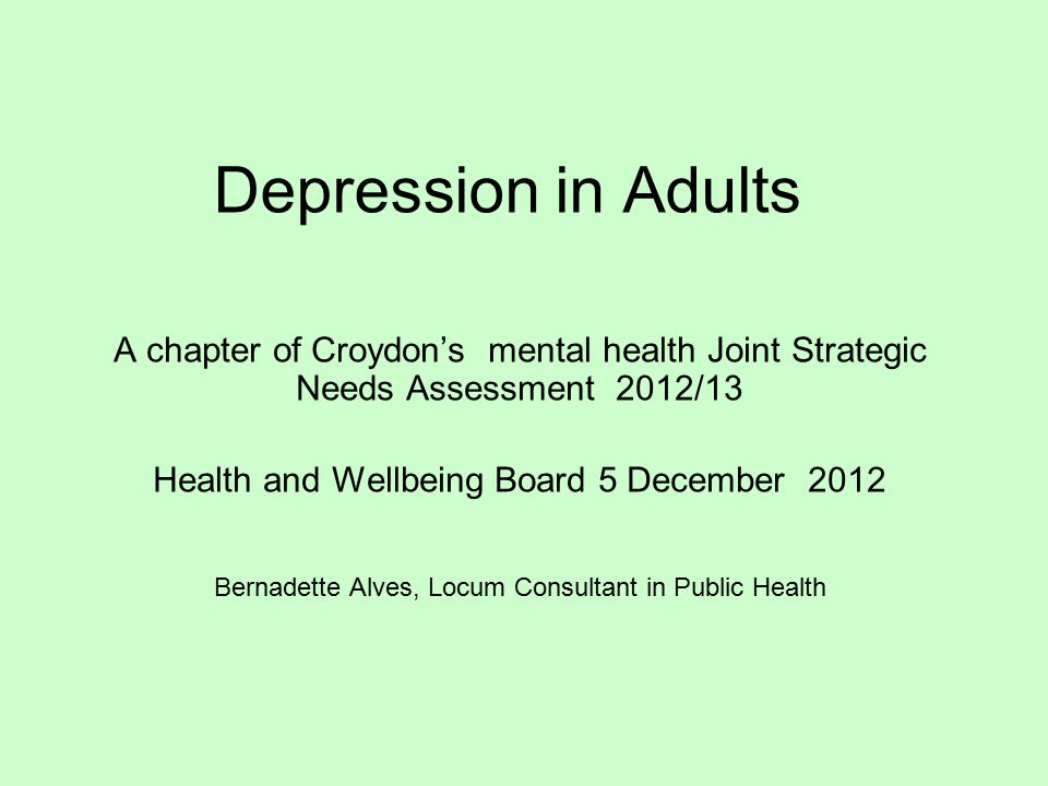 Depression in Adults A chapter of Croydon's mental health Joint Strategic Needs Assessment 2012/13 Health and Wellbeing Board 5 December 2012 Bernadette Alves, Locum Consultant in Public Health