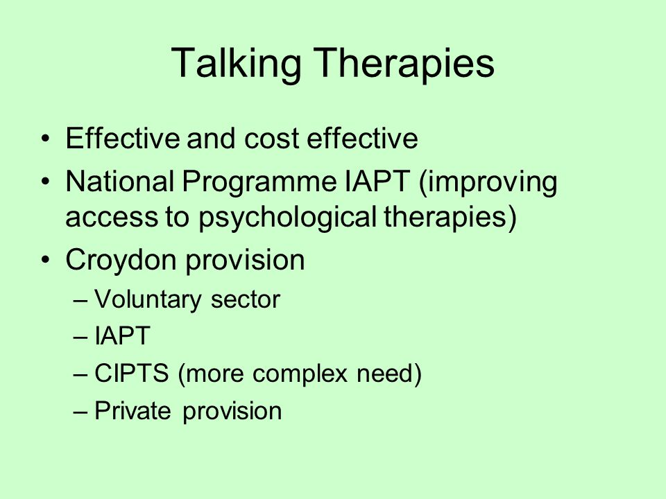 Talking Therapies Effective and cost effective National Programme IAPT (improving access to psychological therapies) Croydon provision –Voluntary sector –IAPT –CIPTS (more complex need) –Private provision