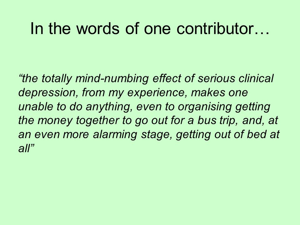 In the words of one contributor… the totally mind-numbing effect of serious clinical depression, from my experience, makes one unable to do anything, even to organising getting the money together to go out for a bus trip, and, at an even more alarming stage, getting out of bed at all