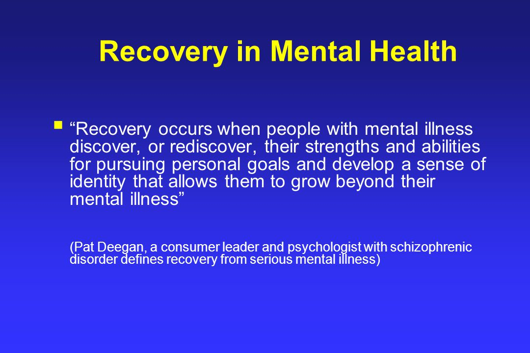 Recovery in Mental Health  Recovery occurs when people with mental illness discover, or rediscover, their strengths and abilities for pursuing personal goals and develop a sense of identity that allows them to grow beyond their mental illness (Pat Deegan, a consumer leader and psychologist with schizophrenic disorder defines recovery from serious mental illness)