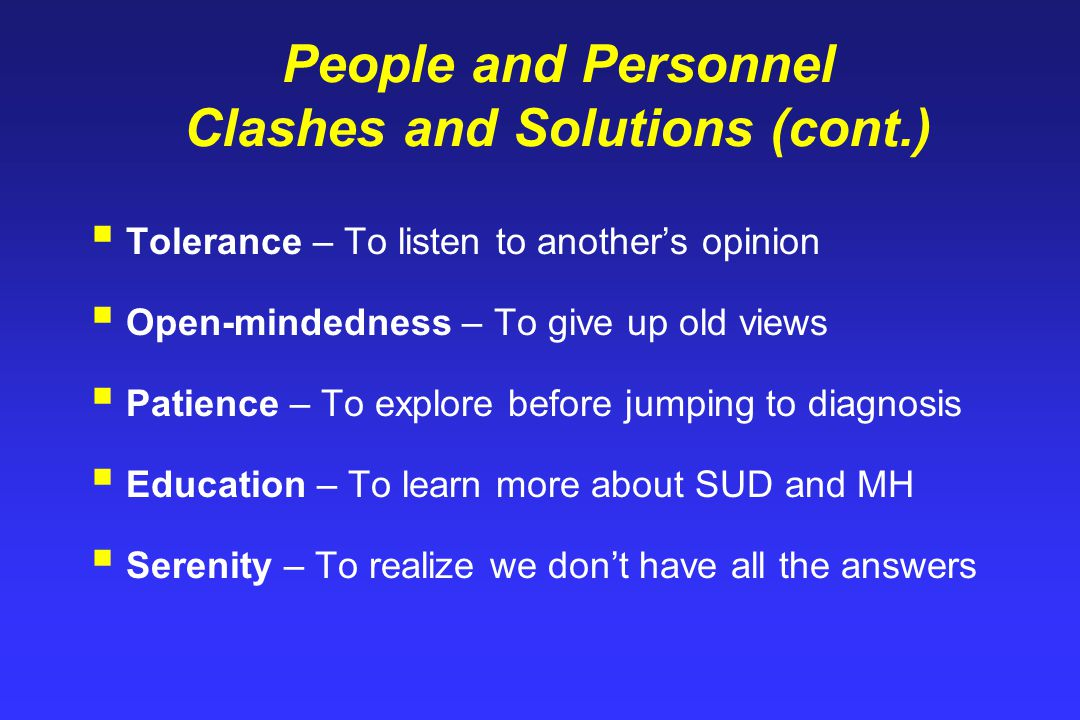 People and Personnel Clashes and Solutions (cont.)  Tolerance – To listen to another's opinion  Open-mindedness – To give up old views  Patience – To explore before jumping to diagnosis  Education – To learn more about SUD and MH  Serenity – To realize we don't have all the answers