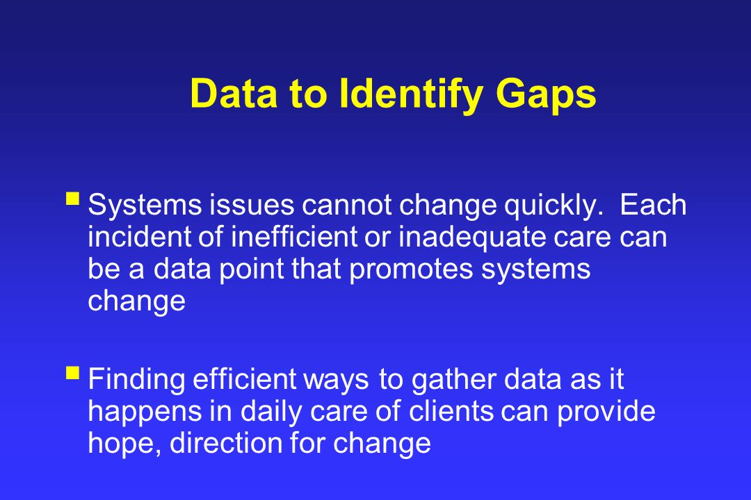 Data to Identify Gaps  Systems issues cannot change quickly.