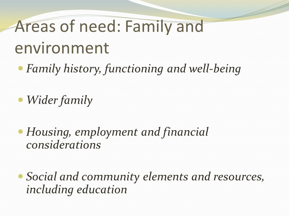 Areas of need: Family and environment Family history, functioning and well-being Wider family Housing, employment and financial considerations Social and community elements and resources, including education