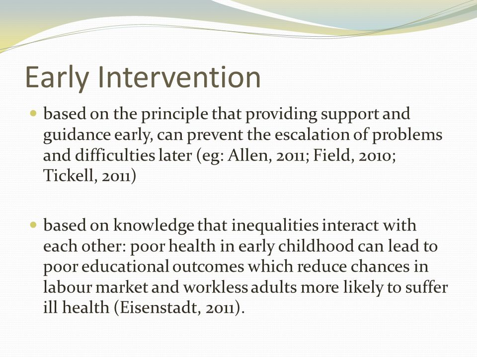 Early Intervention based on the principle that providing support and guidance early, can prevent the escalation of problems and difficulties later (eg: Allen, 2011; Field, 2010; Tickell, 2011) based on knowledge that inequalities interact with each other: poor health in early childhood can lead to poor educational outcomes which reduce chances in labour market and workless adults more likely to suffer ill health (Eisenstadt, 2011).