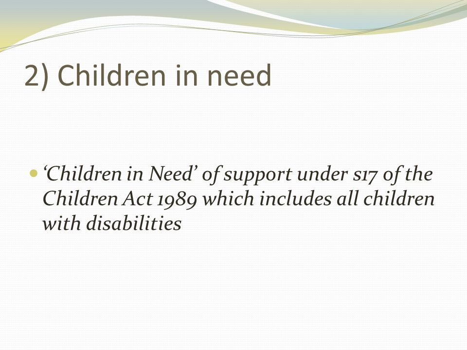 2) Children in need 'Children in Need' of support under s17 of the Children Act 1989 which includes all children with disabilities