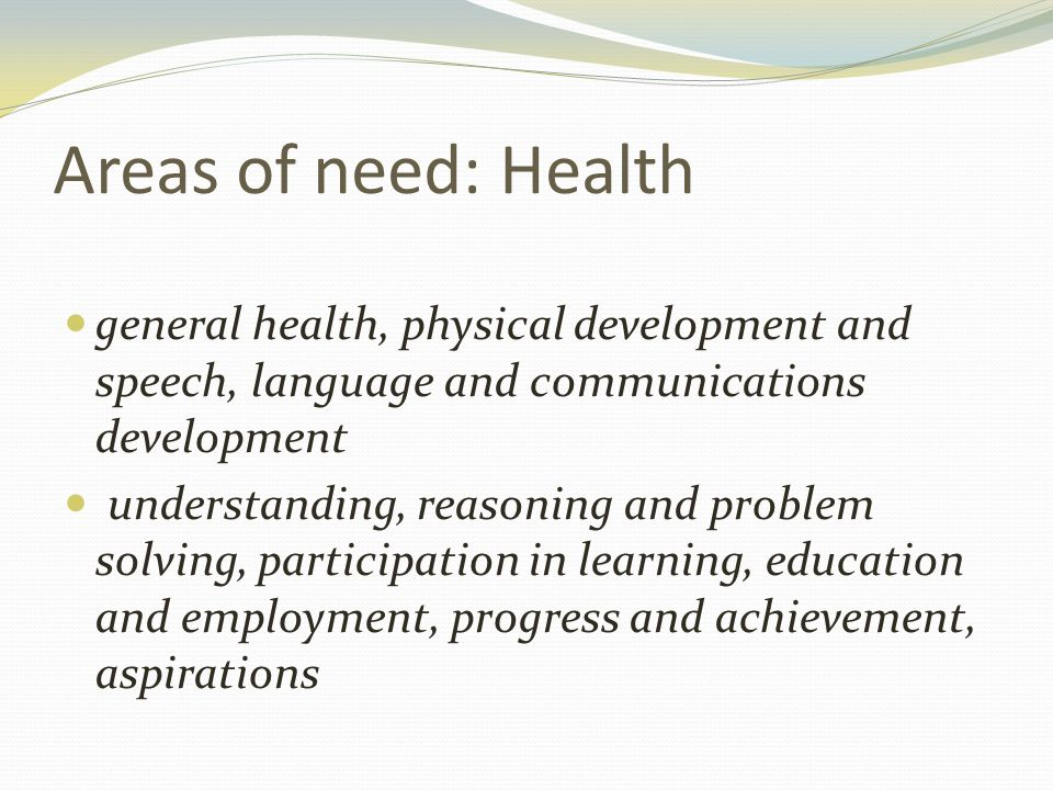 Areas of need: Health general health, physical development and speech, language and communications development understanding, reasoning and problem solving, participation in learning, education and employment, progress and achievement, aspirations