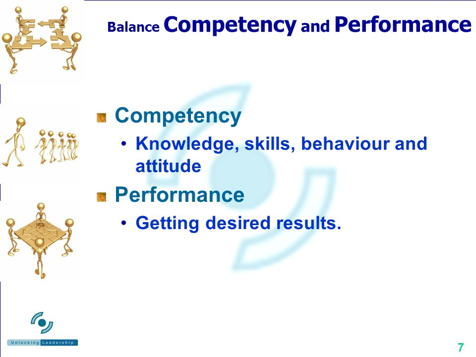 7 Balance Competency and Performance Competency Knowledge, skills, behaviour and attitude Performance Getting desired results.