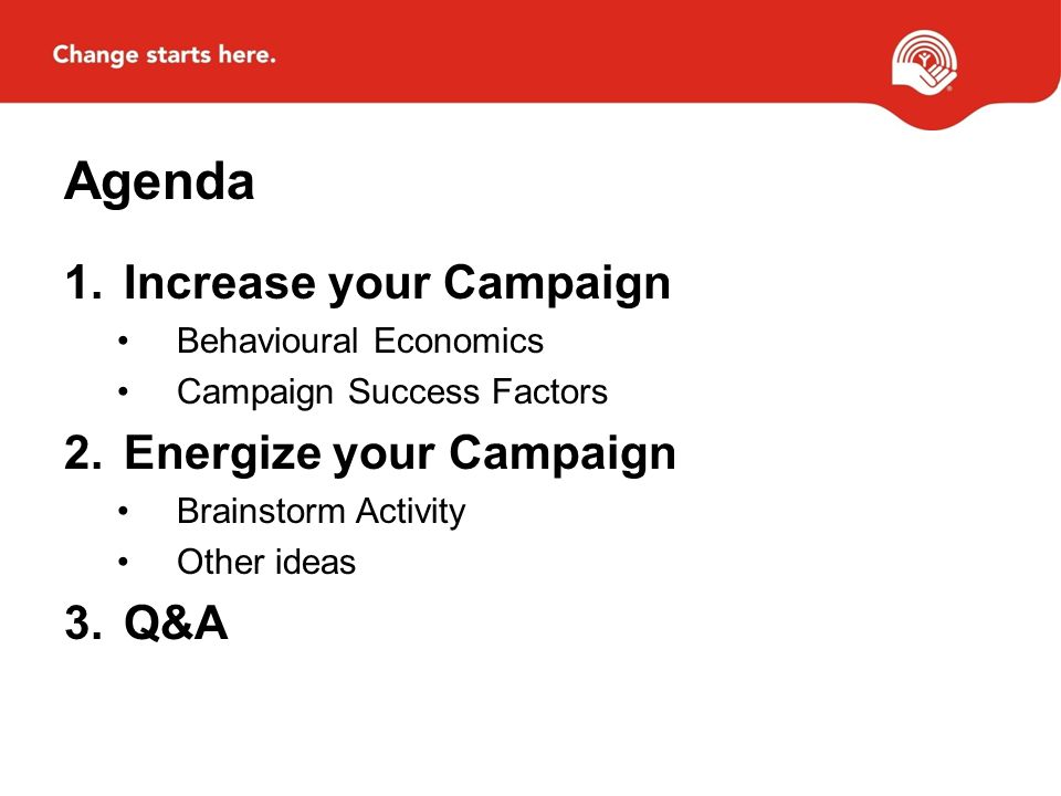 Agenda 1.Increase your Campaign Behavioural Economics Campaign Success Factors 2.Energize your Campaign Brainstorm Activity Other ideas 3.Q&A