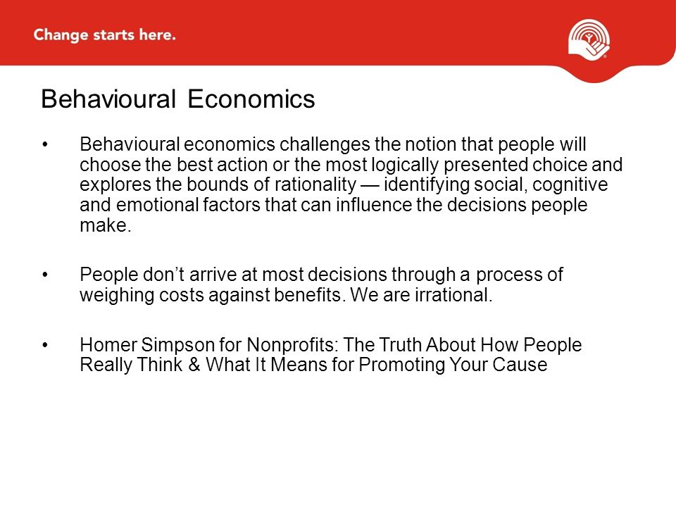 Behavioural Economics Behavioural economics challenges the notion that people will choose the best action or the most logically presented choice and explores the bounds of rationality — identifying social, cognitive and emotional factors that can influence the decisions people make.
