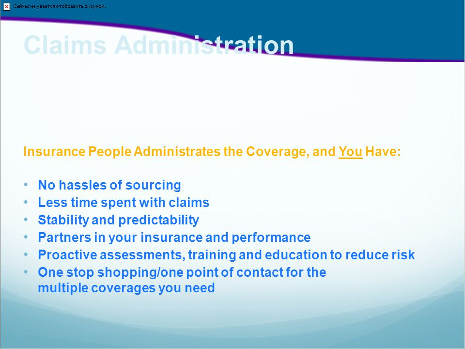 Claims Administration Insurance People Administrates the Coverage, and You Have: No hassles of sourcing Less time spent with claims Stability and predictability Partners in your insurance and performance Proactive assessments, training and education to reduce risk One stop shopping/one point of contact for the multiple coverages you need